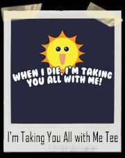When I Die I'm Taking You All with Me Sun T-Shirt