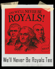 And We'll Never Be Royals! ...Royals T-Shirt